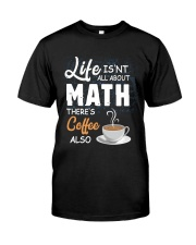 LIFE ISN'T ALL ABOUT MATH THERE'S COFFEE ALSO Classic T-Shirt front