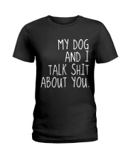 MY DOG AND I TALK SHIT ABOUT YOU Ladies T-Shirt thumbnail