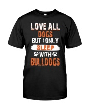 love all dogs but i only sleep with bulldogs Classic T-Shirt front