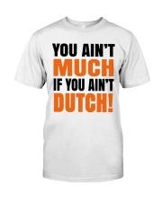 DUTCH - YOU AIN'T MUCH IF YOU AIN'T DUTCH Classic T-Shirt thumbnail