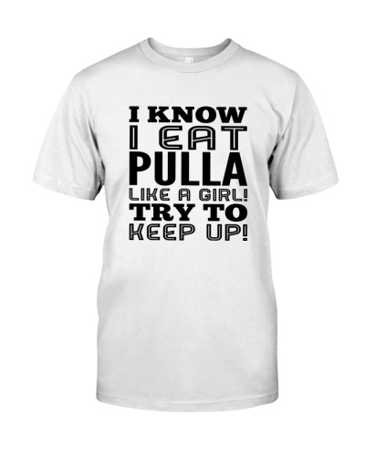 I KNOW I EAT PULLA LIKE A GIRL TRY TO KEEP UP