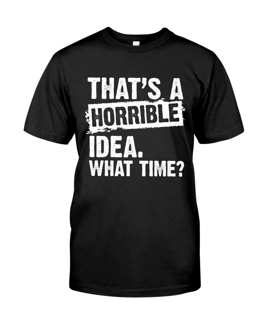 thats-a-horrible-idea-what-time Classic T-Shirt