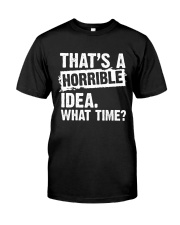 thats-a-horrible-idea-what-time Classic T-Shirt front