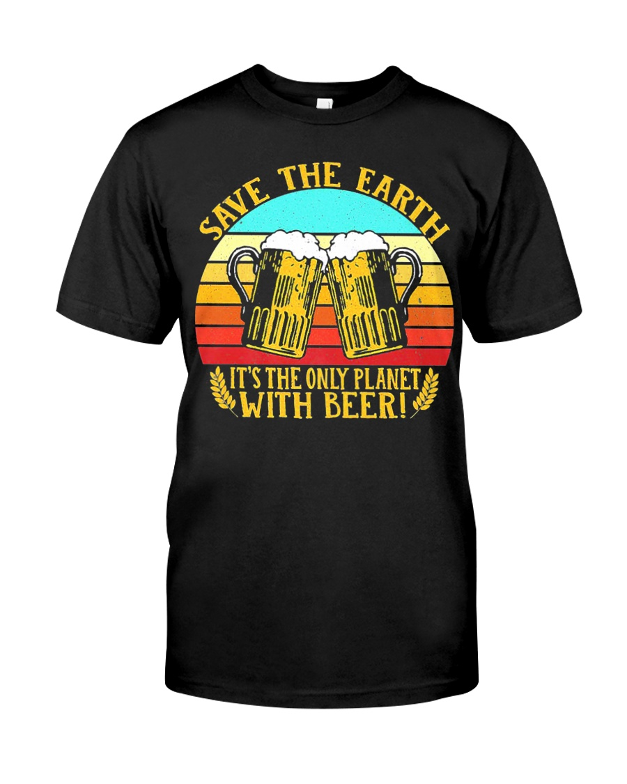 Save The Earth Its The Only Planet With Beer Classic T-Shirt