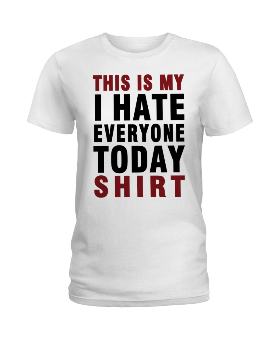 This is my I hate Everyone today Shirt  Ladies T-Shirt