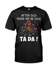 Chicken Hei hei after god made me he said ta da sh Classic T-Shirt front