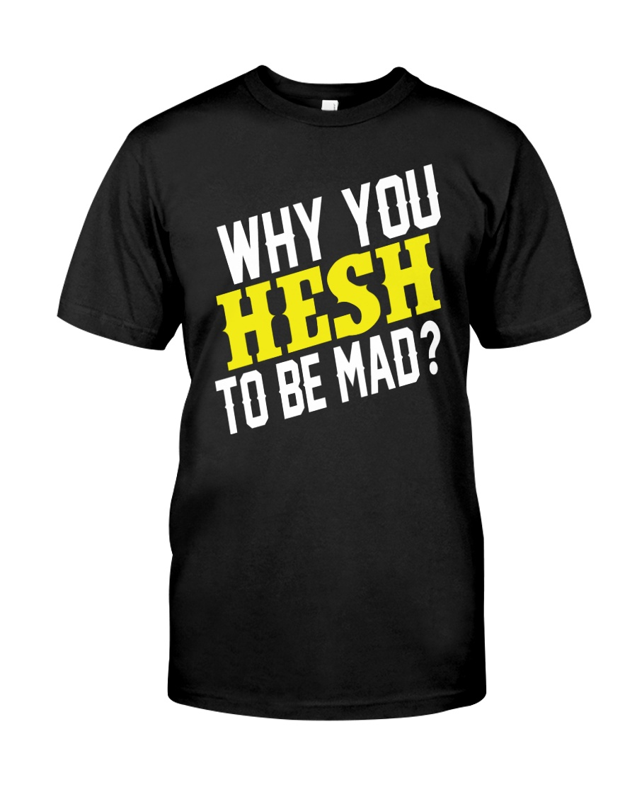 Why You Hesh To Be Mad Premium Fit Mens Tee