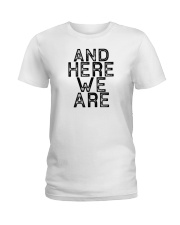 AND HERE WE ARE Ladies T-Shirt thumbnail