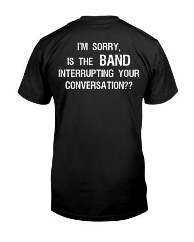 I'm Sorry Is The Band Interrupting Shirt
