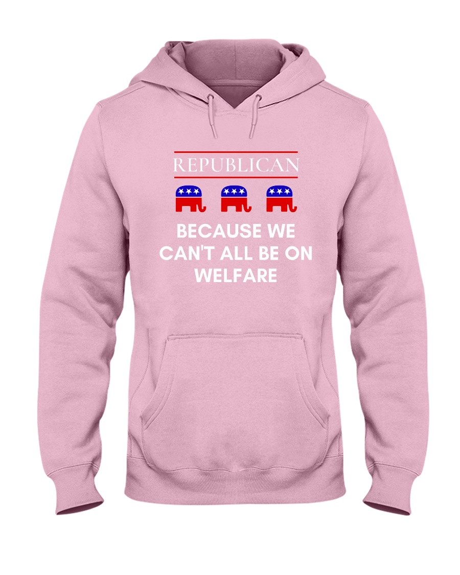Republican - Because We Can't All Be On Welfare Hooded Sweatshirt