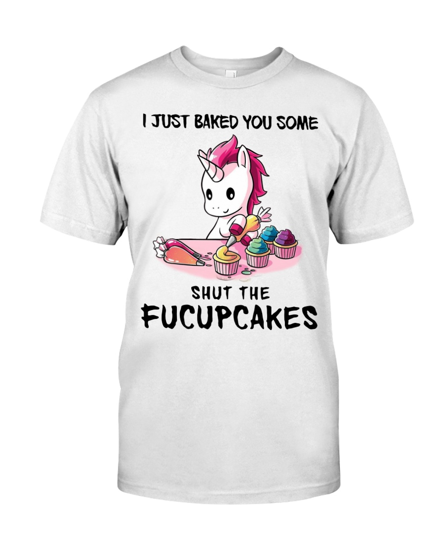 I JUST BAKED YOU SOME SHUT THE FUCUPCAKES Classic T-Shirt