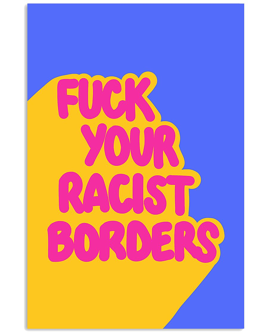 FUCK YOUR RACIST BORDERS 16x24 Poster