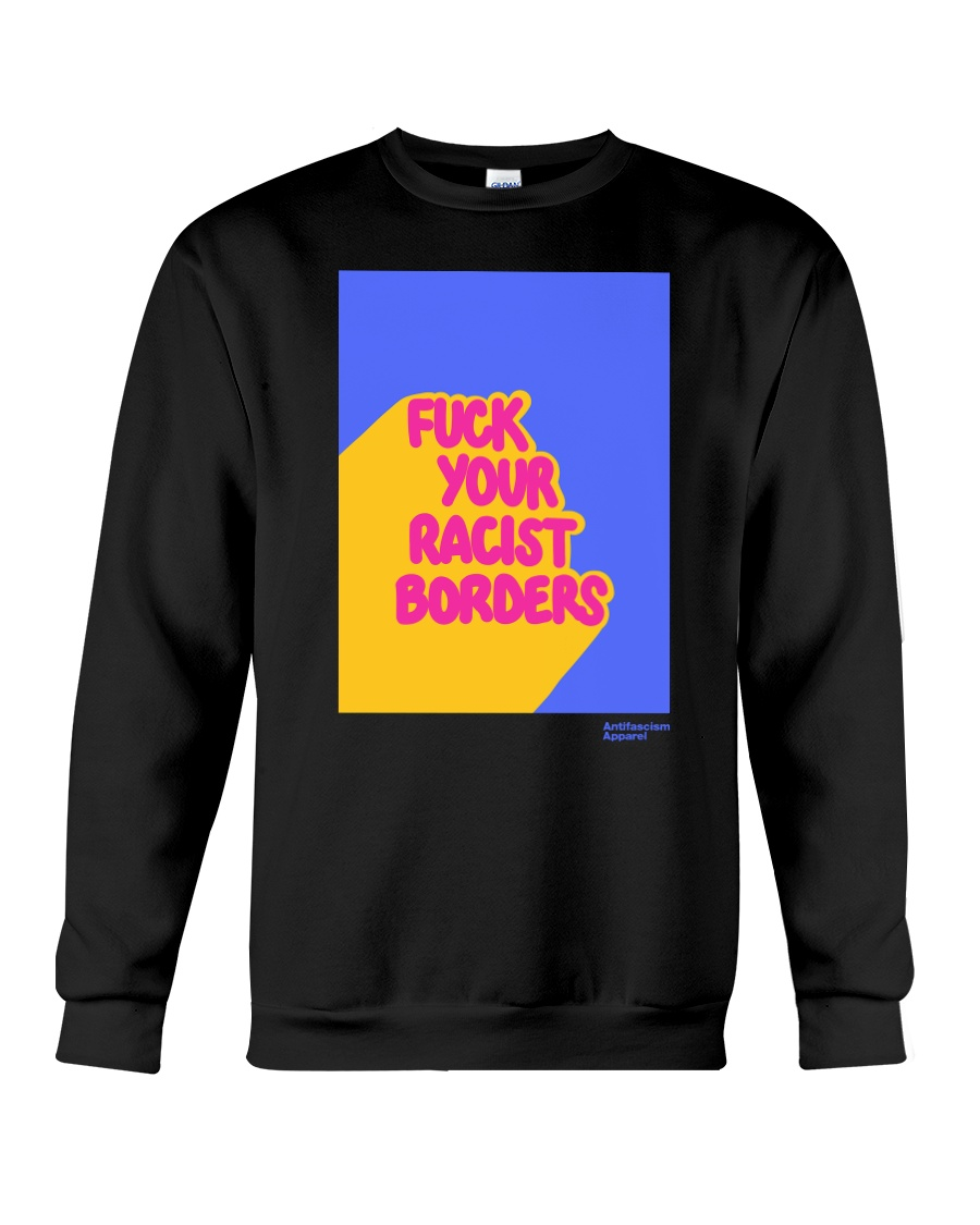 FUCK YOUR RACIST BORDERS Crewneck Sweatshirt
