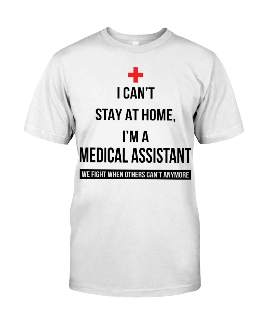 I can't stay at home I'm a Medical Assistant shirt Classic T-Shirt