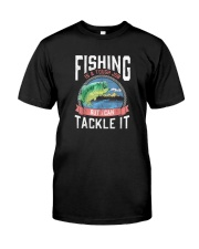 FISHING IS A TOUCH JOB BUT I CAN TACKLE IT Classic T-Shirt front