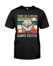Think like a proton always positive Classic T-Shirt front