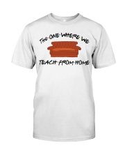 The One Where We Teach From Home Classic T-Shirt front