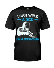 I Can Weld A Dick On A Snowman  Classic T-Shirt front