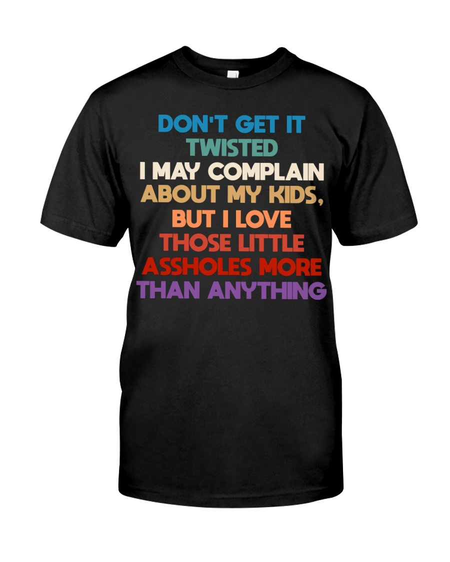 Don't get it twisted I may complain about my kids Classic T-Shirt
