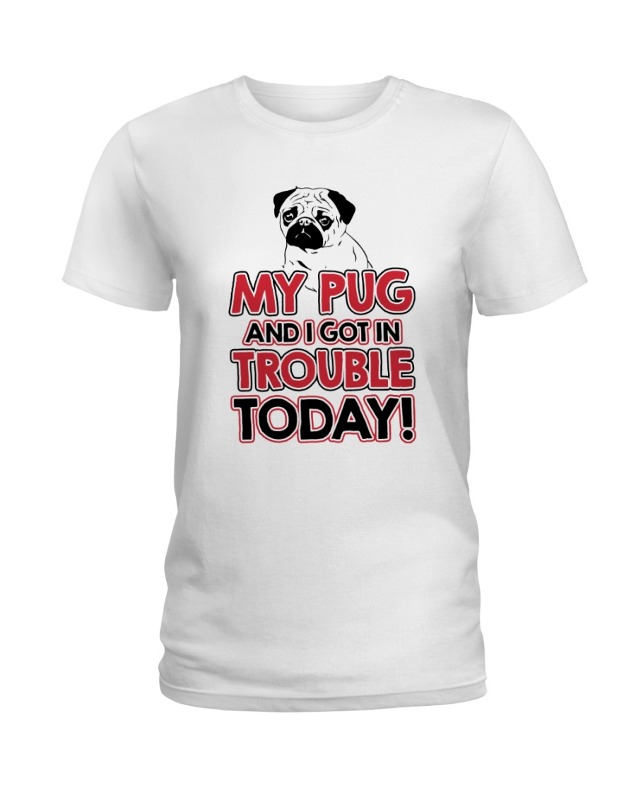 My Pug And I Got In Trouble Today Ladies T-Shirt