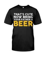 Bring Your Father A Beer Classic T-Shirt front