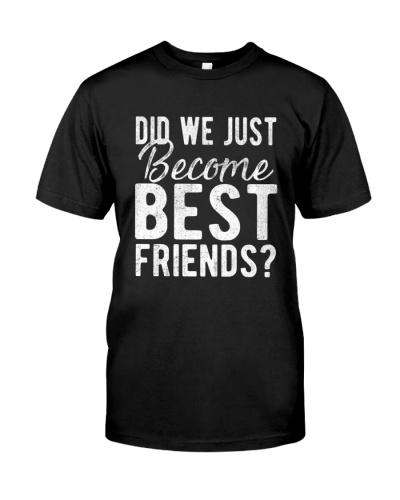 Did We Just Become Best Friends Shirt