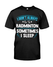 I Don't Always Go To Badminton  Classic T-Shirt front