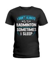 I Don't Always Go To Badminton  Ladies T-Shirt thumbnail