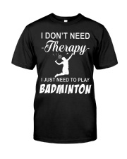 Dont Need A Therapy Just Need To Play Badminton Classic T-Shirt front