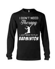 Dont Need A Therapy Just Need To Play Badminton Long Sleeve Tee thumbnail