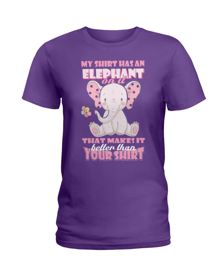 MY SHIRT HAS A ELEPHANT ON IT THAT MAKES IT BETTER Ladies T-Shirt