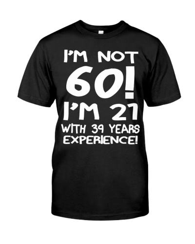 i'm Not 60 I'm 21 With 39 years experience