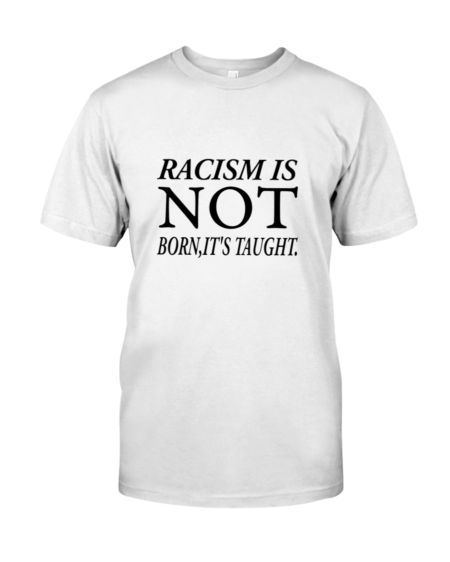 Racism Is Not Born:It's Taught Classic T-Shirt