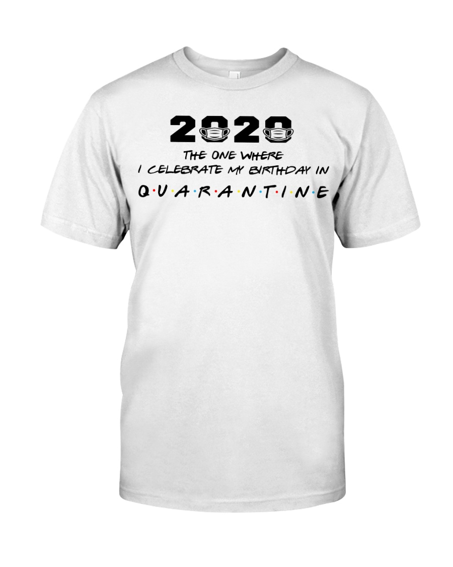 2020 the one where I celebrate my birthday in  Classic T-Shirt