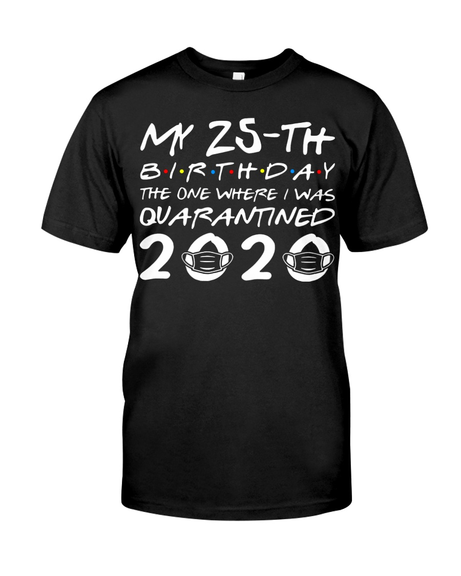 My 25th birthday the one where I was quarantined  Classic T-Shirt