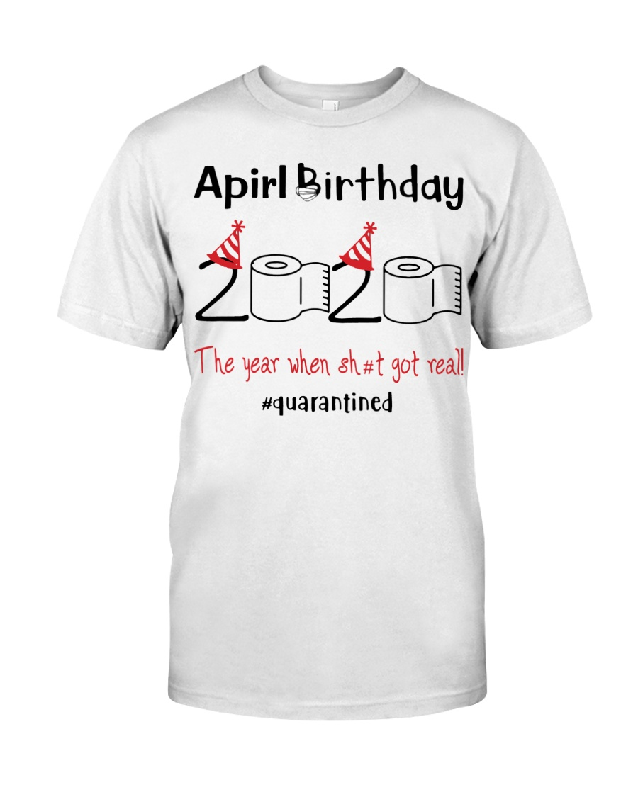 April Birthday 2020 the year when shit got real  Classic T-Shirt