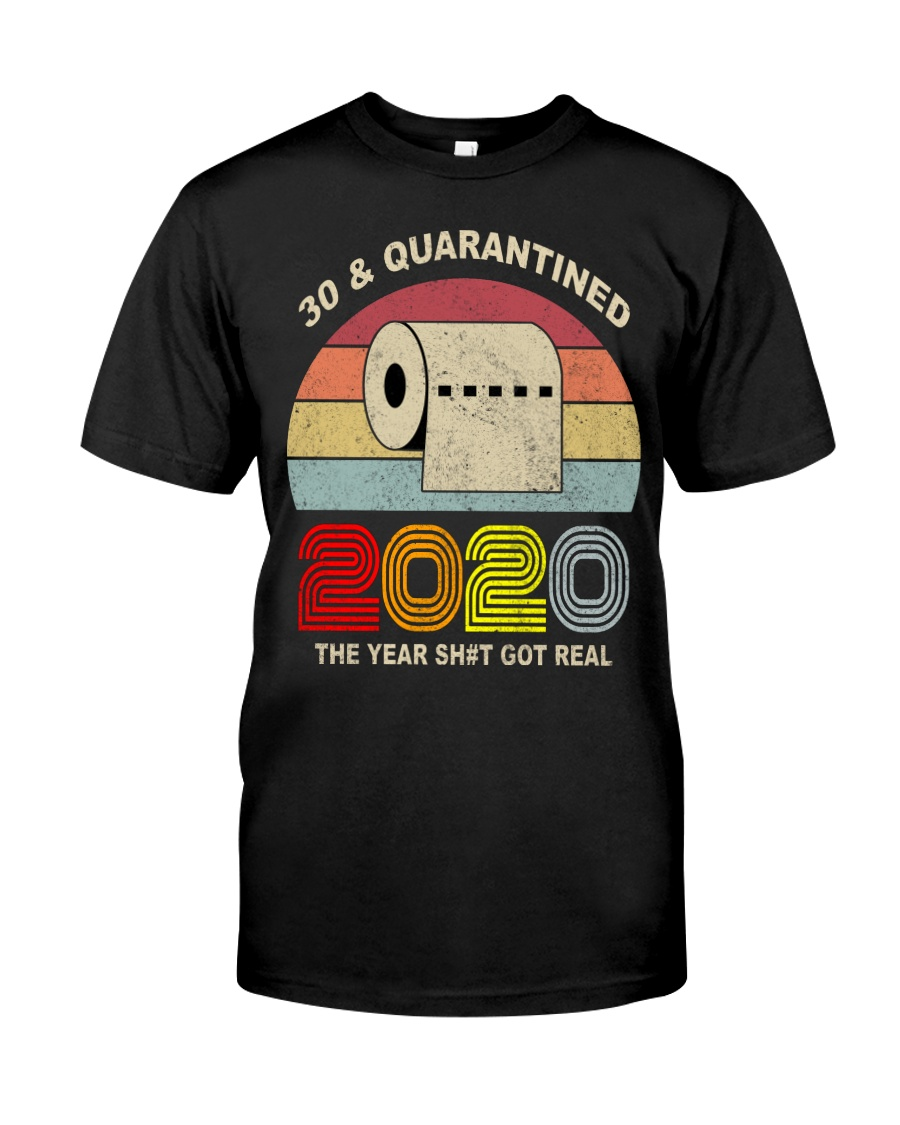 30 and Quarantined 2020 the year shit got real  Classic T-Shirt