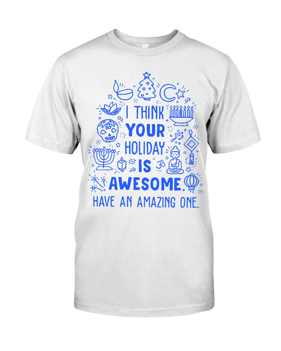 I think your Holiday is awesome have an amazing Classic T-Shirt