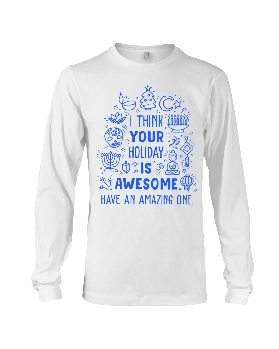 I think your Holiday is awesome have an amazing Long Sleeve Tee