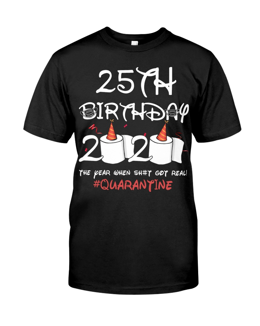25th birthday 2020 the year when shit got real Classic T-Shirt