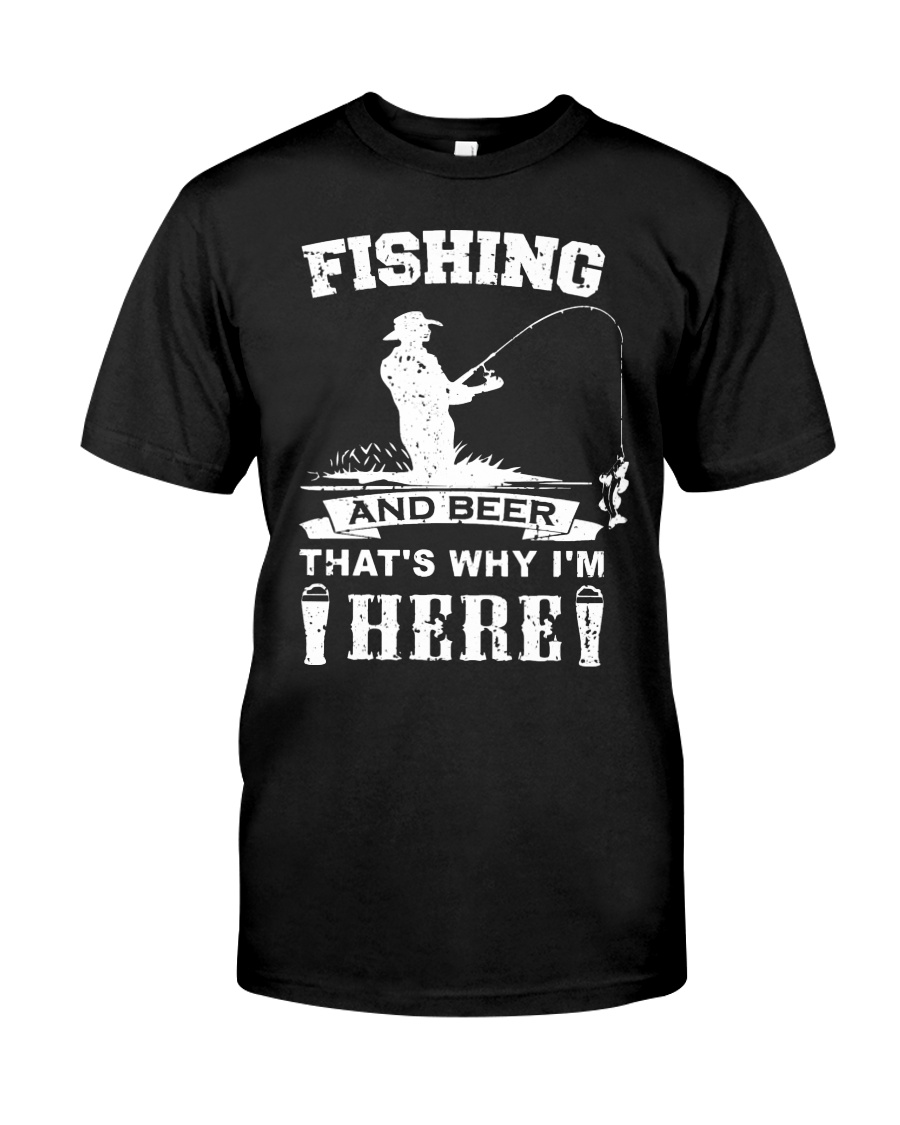 Fishing and beer that's why i'm here Classic T-Shirt