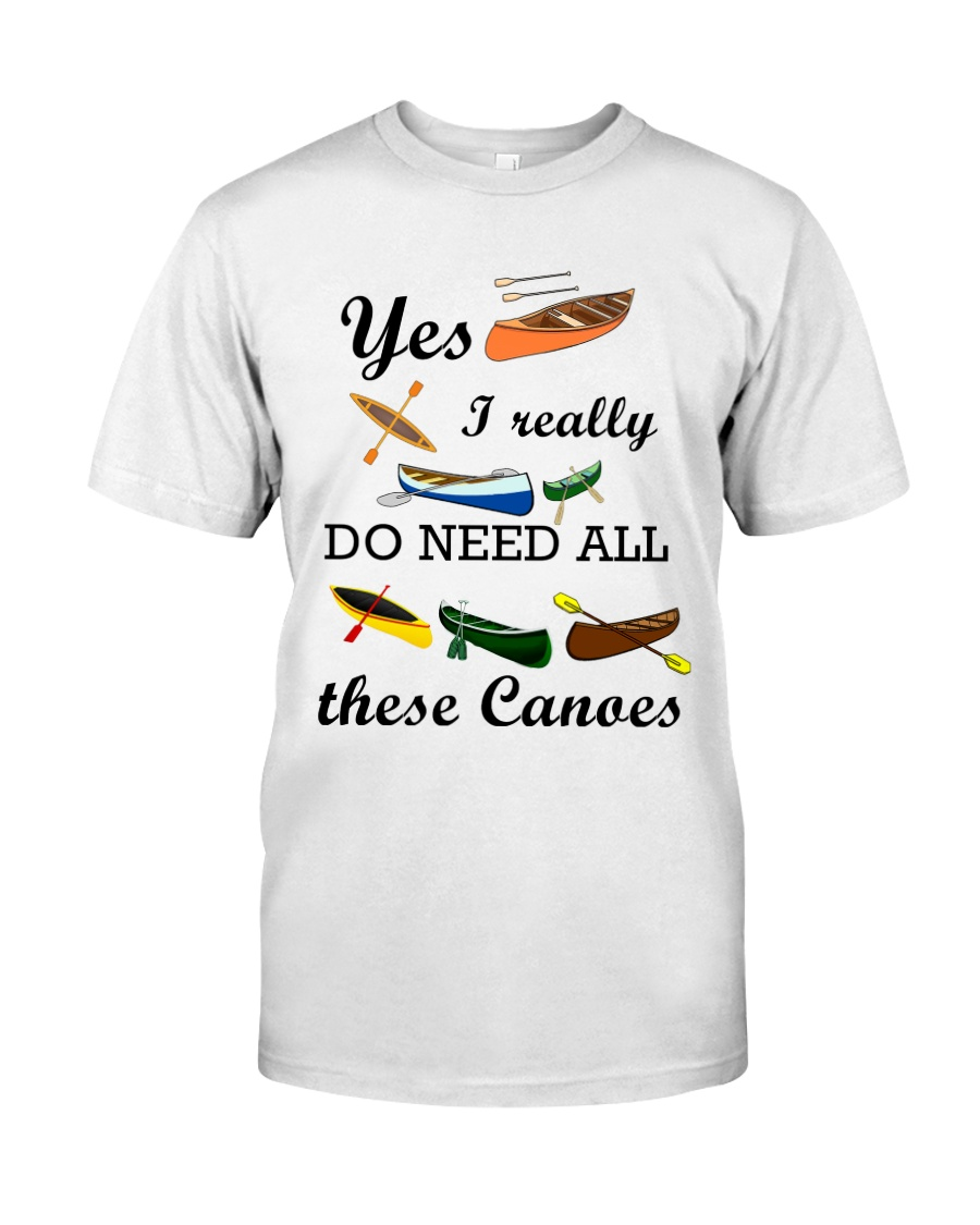 Canoeing - I Really Do Need All These Canoes Classic T-Shirt
