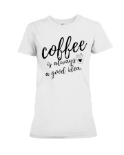 Coffee is Always A Good Idea Premium Fit Ladies Tee thumbnail
