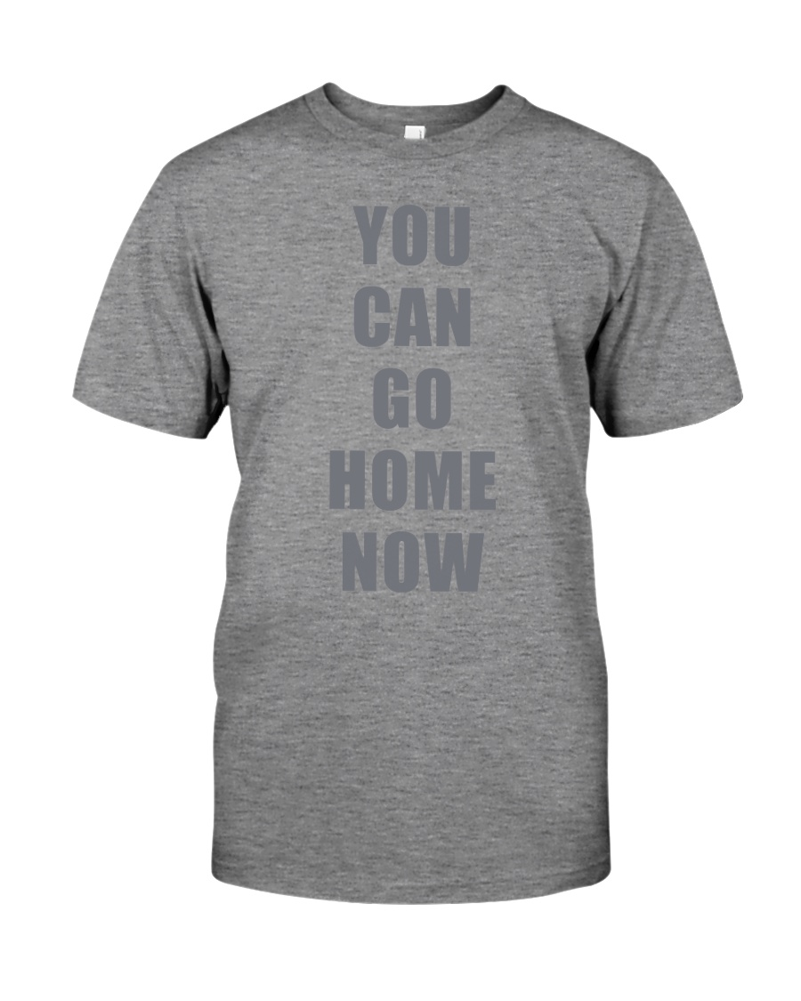 You Can Go Home Now Shirts Premium Fit Mens Tee