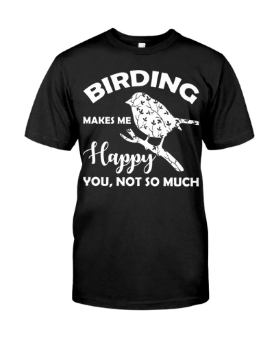Birding Makes Me Happy You Not So Much T-Shirt