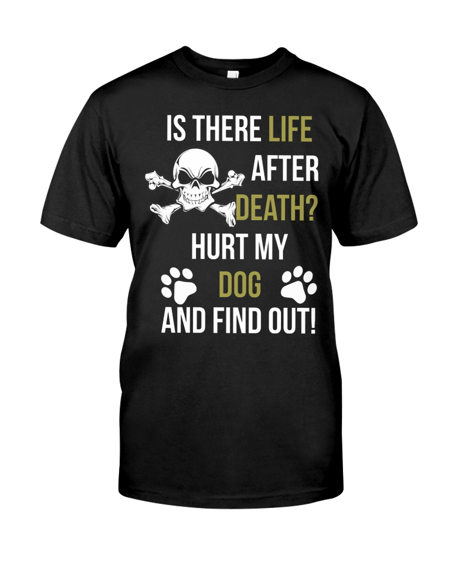 Is There Life After Death Hurt My Dog And Find Out Classic T-Shirt