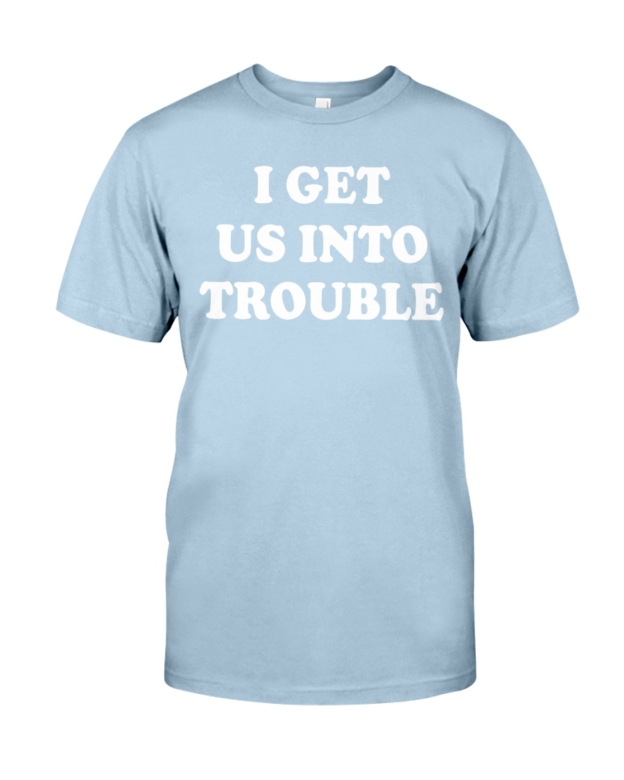 I GET US INTO TROUBLE Classic T-Shirt
