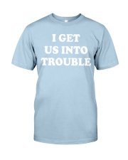 I GET US INTO TROUBLE Classic T-Shirt front