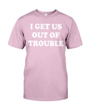 I GET US OUT OF TROUBLE Classic T-Shirt front