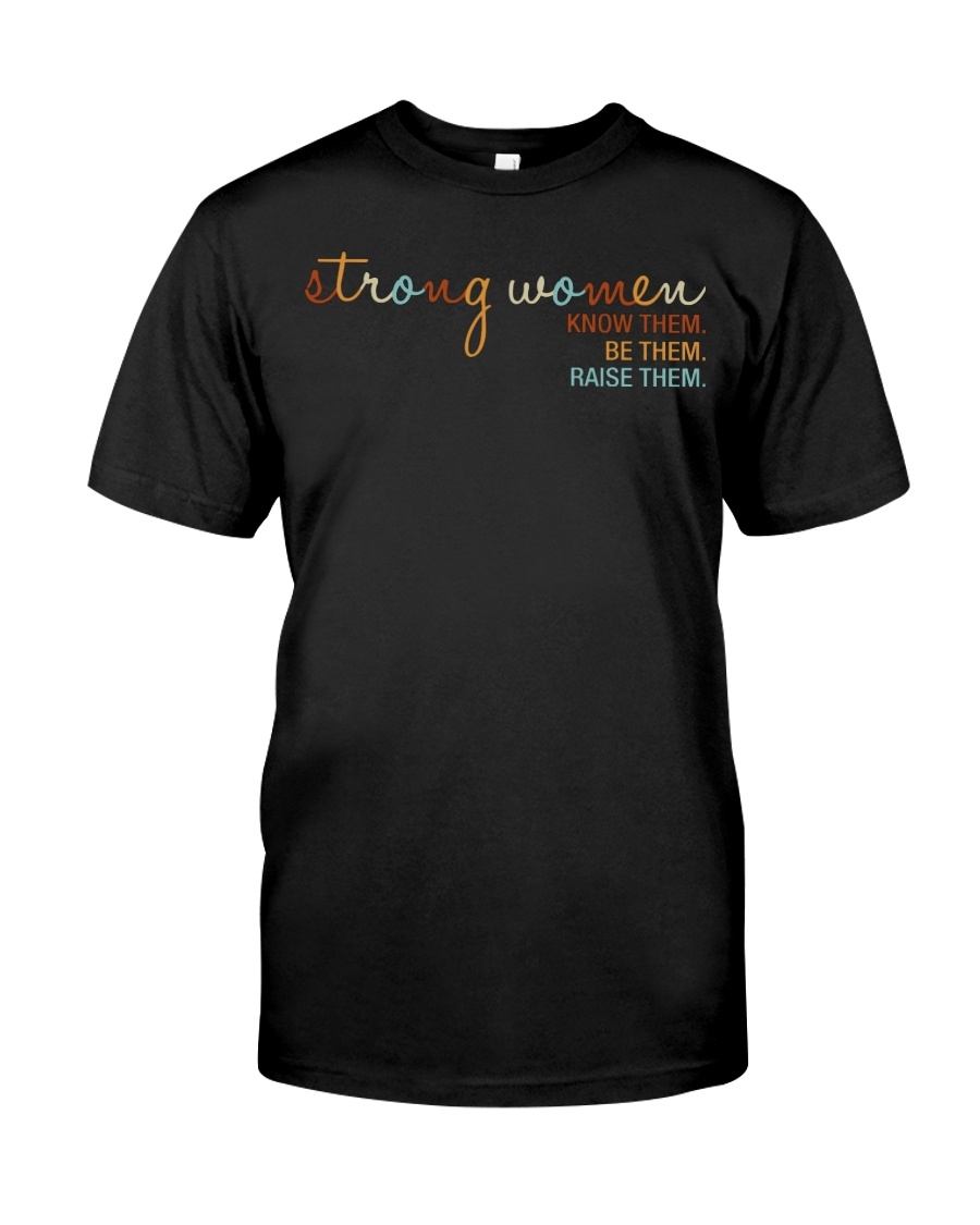 Strong Women - Know them Be Them Raise Them Classic T-Shirt